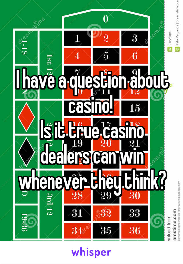 I have a question about casino!  Is it true casino dealers can win whenever they think?