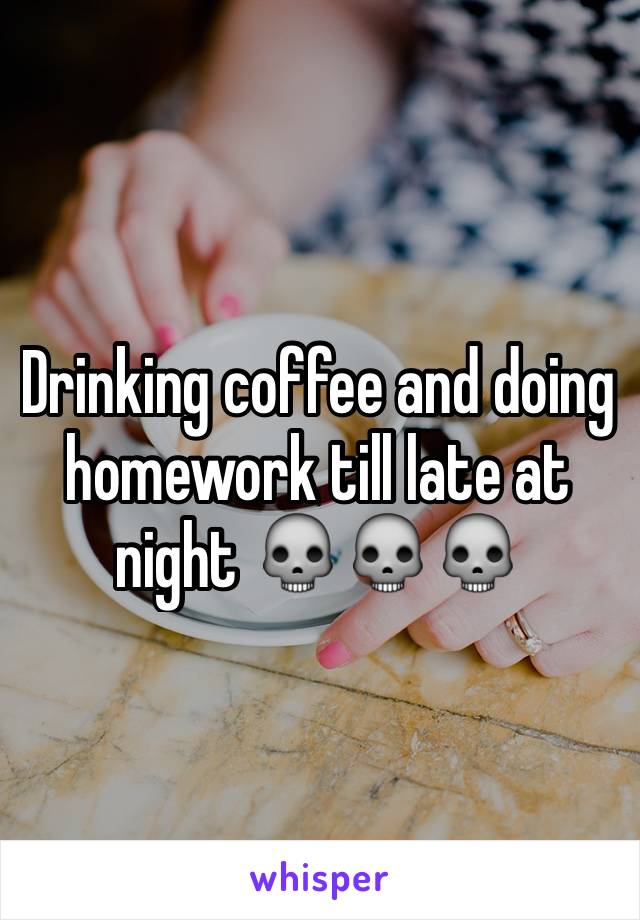Drinking coffee and doing homework till late at night 💀💀💀