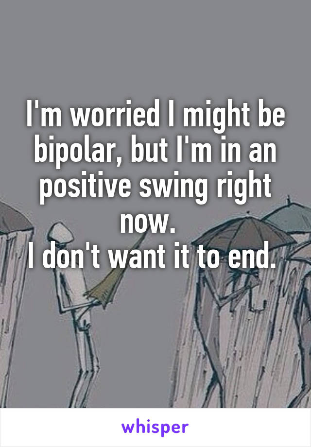 I'm worried I might be bipolar, but I'm in an positive swing right now.   I don't want it to end.