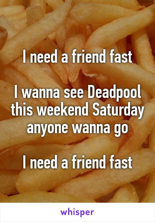 I need a friend fast  I wanna see Deadpool this weekend Saturday anyone wanna go  I need a friend fast
