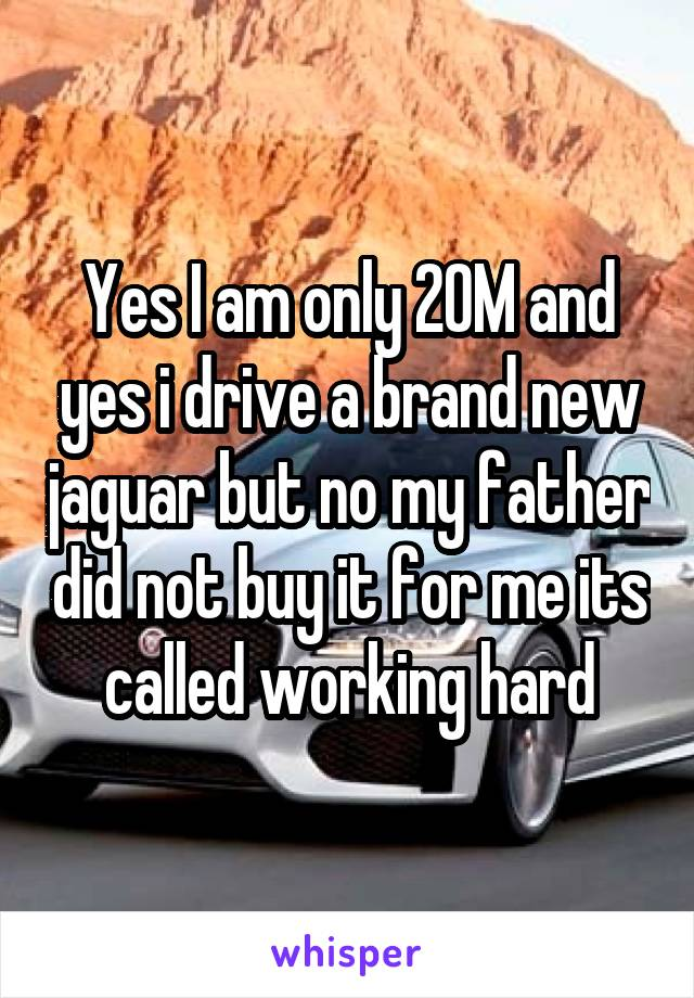 Yes I am only 20M and yes i drive a brand new jaguar but no my father did not buy it for me its called working hard
