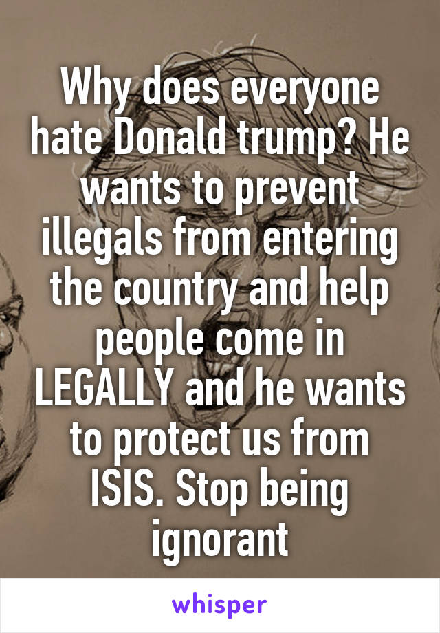 Why does everyone hate Donald trump? He wants to prevent illegals from entering the country and help people come in LEGALLY and he wants to protect us from ISIS. Stop being ignorant