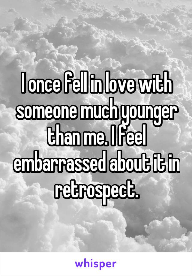 I once fell in love with someone much younger than me. I feel embarrassed about it in retrospect.