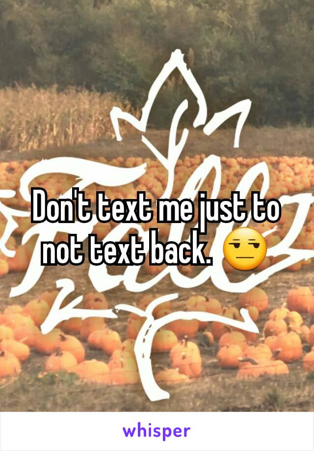 Don't text me just to not text back. 😒