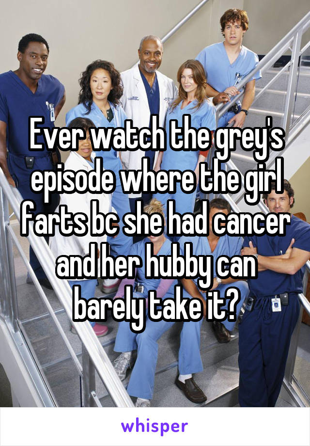 Ever watch the grey's episode where the girl farts bc she had cancer and her hubby can barely take it?