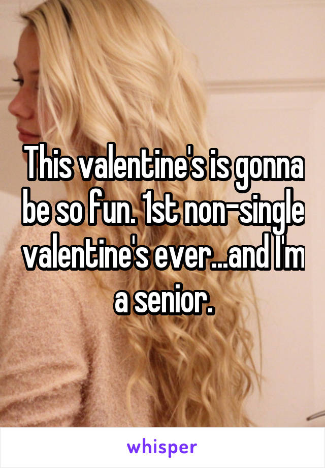 This valentine's is gonna be so fun. 1st non-single valentine's ever...and I'm a senior.