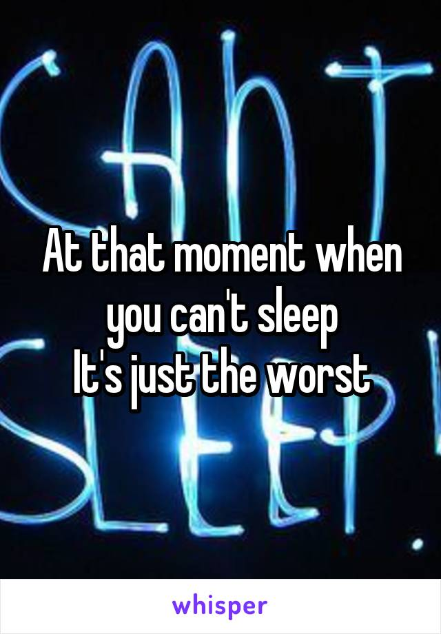 At that moment when you can't sleep It's just the worst