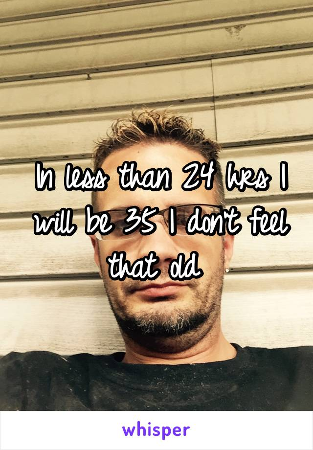 In less than 24 hrs I will be 35 I don't feel that old