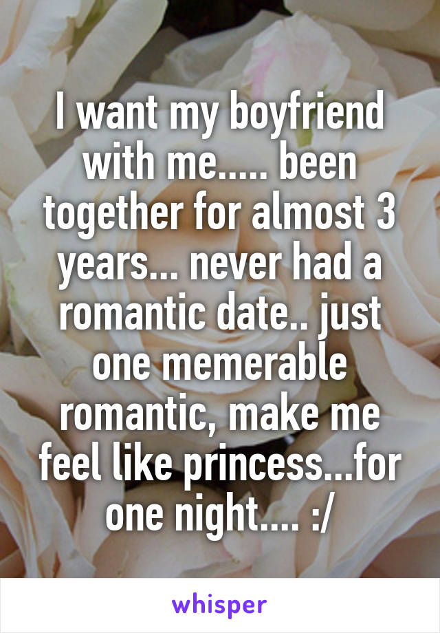 I want my boyfriend with me..... been together for almost 3 years... never had a romantic date.. just one memerable romantic, make me feel like princess...for one night.... :/