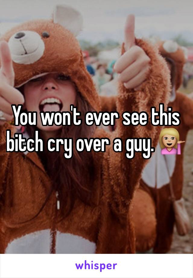 You won't ever see this bitch cry over a guy. 💁🏼