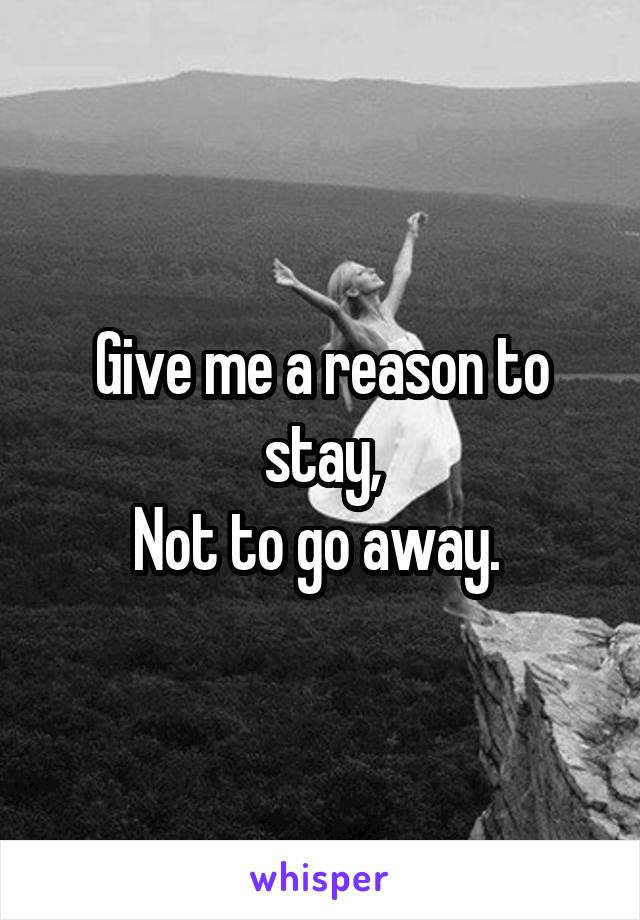 Give me a reason to stay, Not to go away.