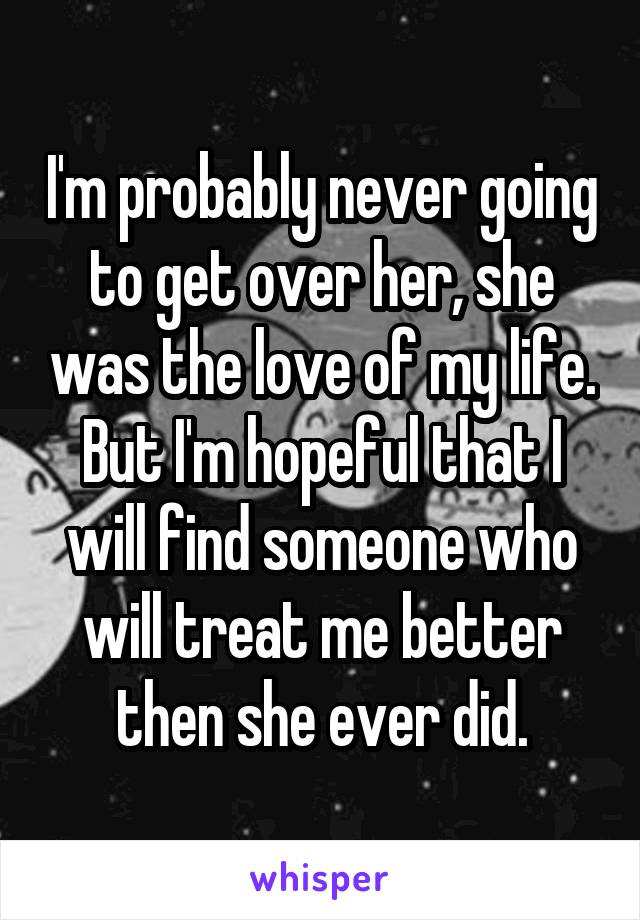 I'm probably never going to get over her, she was the love of my life. But I'm hopeful that I will find someone who will treat me better then she ever did.