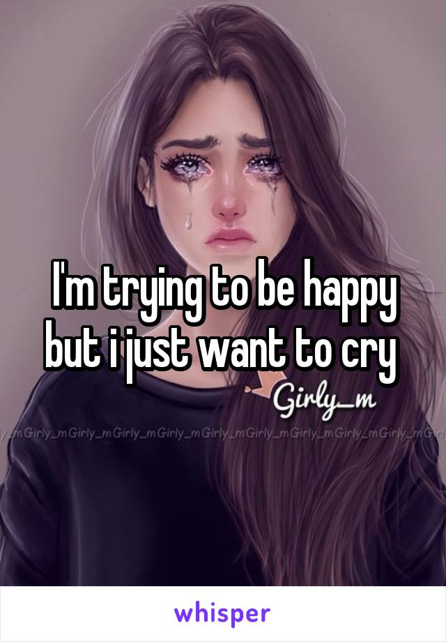 I'm trying to be happy but i just want to cry