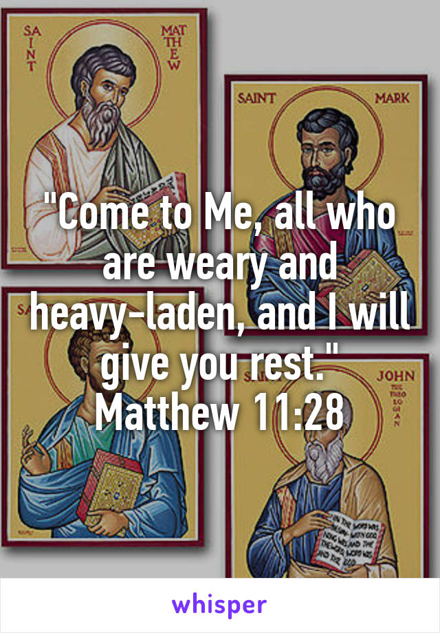 """""""Come to Me, all who are weary and heavy-laden, and I will give you rest."""" Matthew 11:28"""