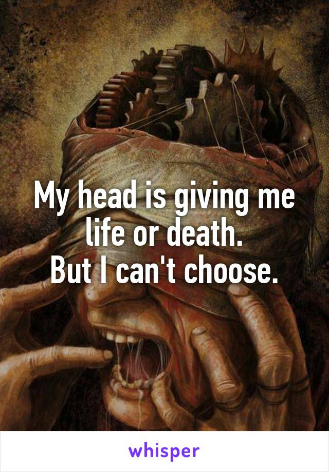 My head is giving me life or death. But I can't choose.