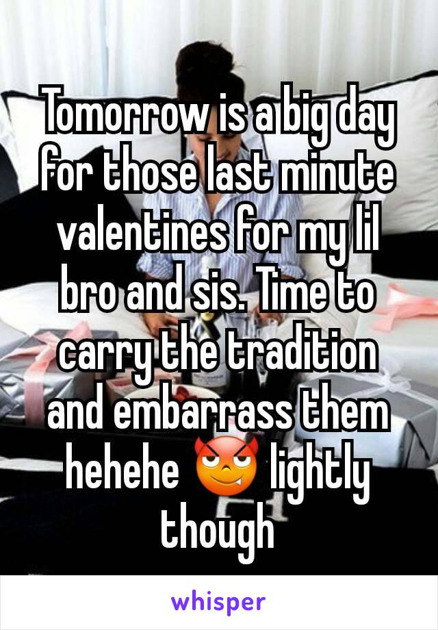 Tomorrow is a big day for those last minute valentines for my lil bro and sis. Time to carry the tradition and embarrass them hehehe 😈 lightly though