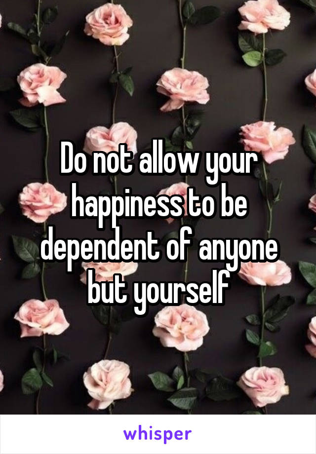 Do not allow your happiness to be dependent of anyone but yourself