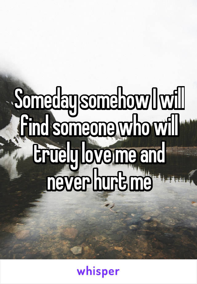 Someday somehow I will find someone who will truely love me and never hurt me