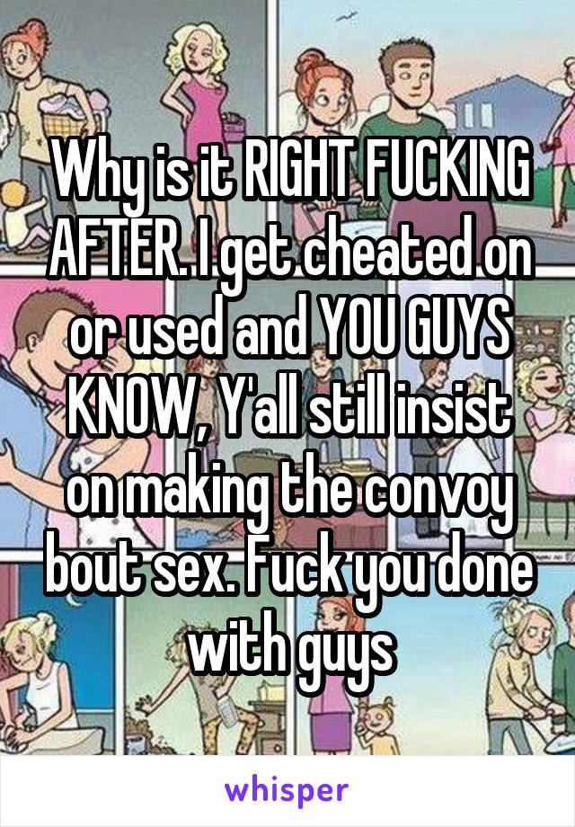 Why is it RIGHT FUCKING AFTER. I get cheated on or used and YOU GUYS KNOW, Y'all still insist on making the convoy bout sex. Fuck you done with guys