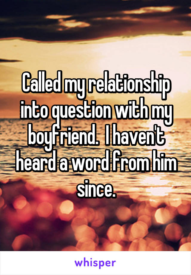 Called my relationship into question with my boyfriend.  I haven't heard a word from him since.