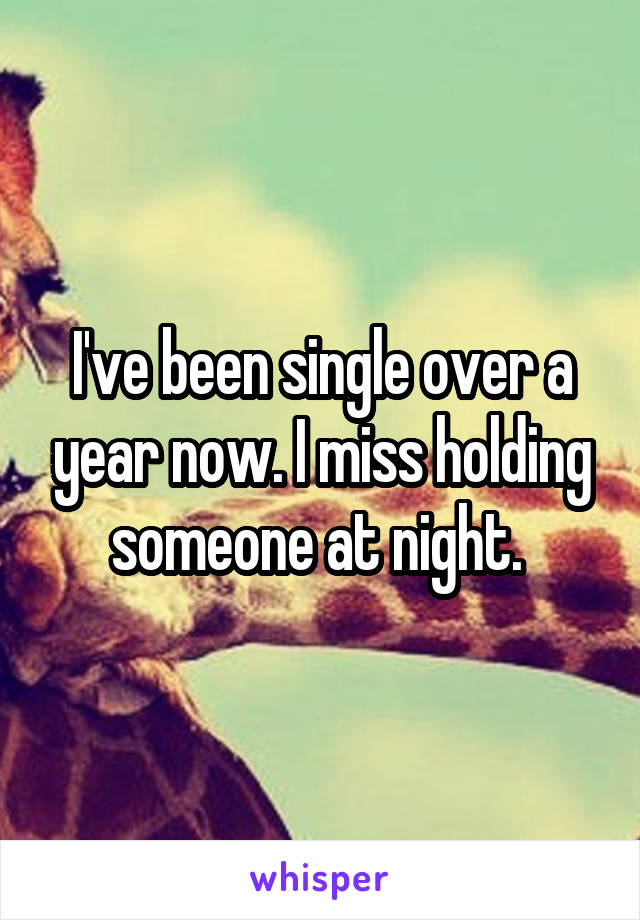 I've been single over a year now. I miss holding someone at night.