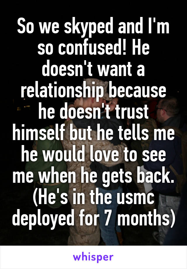 So we skyped and I'm so confused! He doesn't want a relationship because he doesn't trust himself but he tells me he would love to see me when he gets back. (He's in the usmc deployed for 7 months)