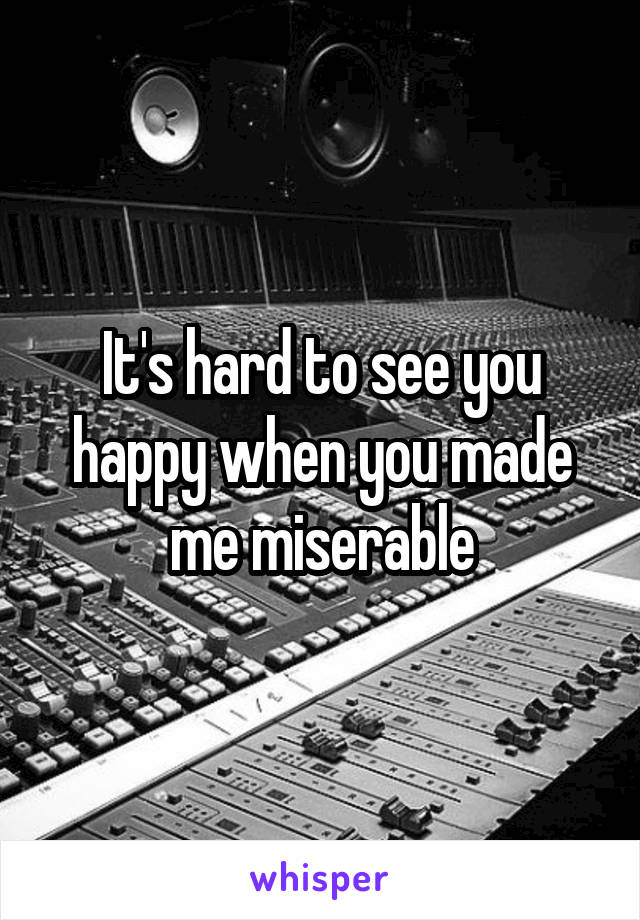 It's hard to see you happy when you made me miserable