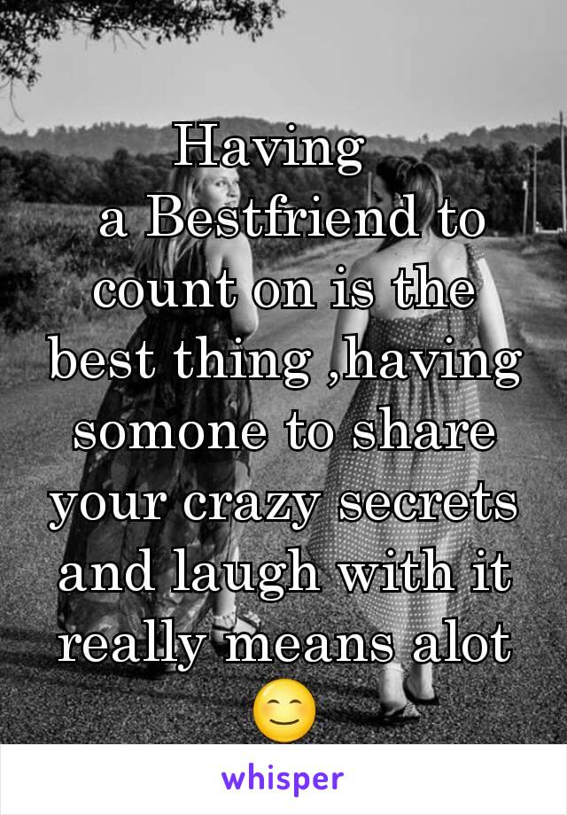Having    a Bestfriend to count on is the best thing ,having somone to share your crazy secrets and laugh with it really means alot😊