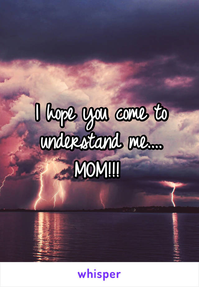 I hope you come to understand me.... MOM!!!