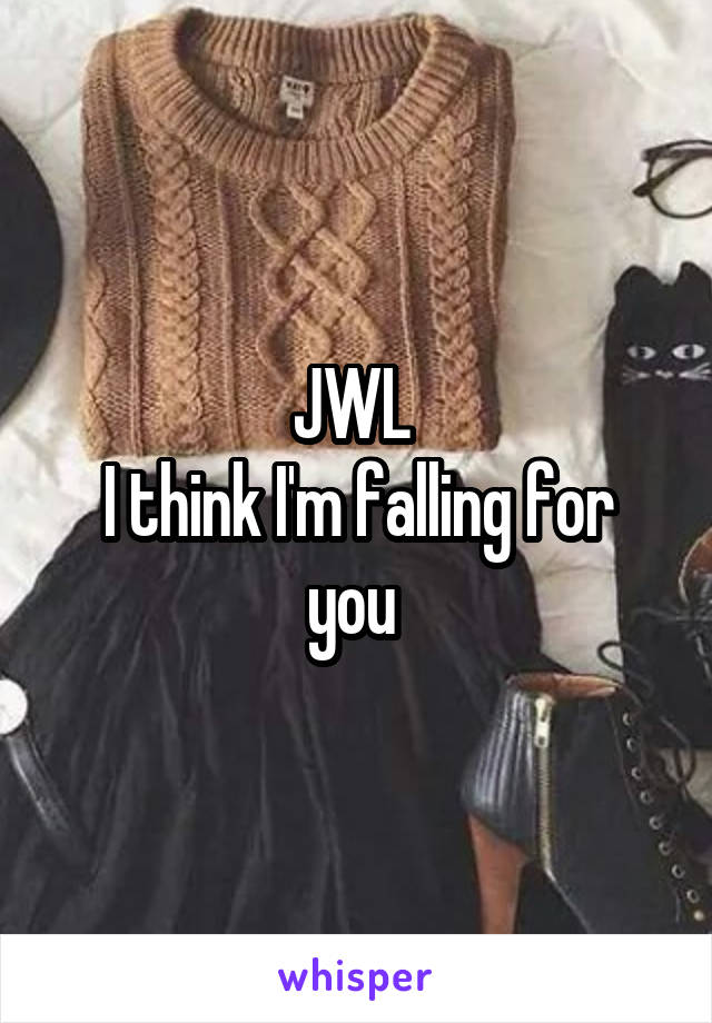 JWL  I think I'm falling for you