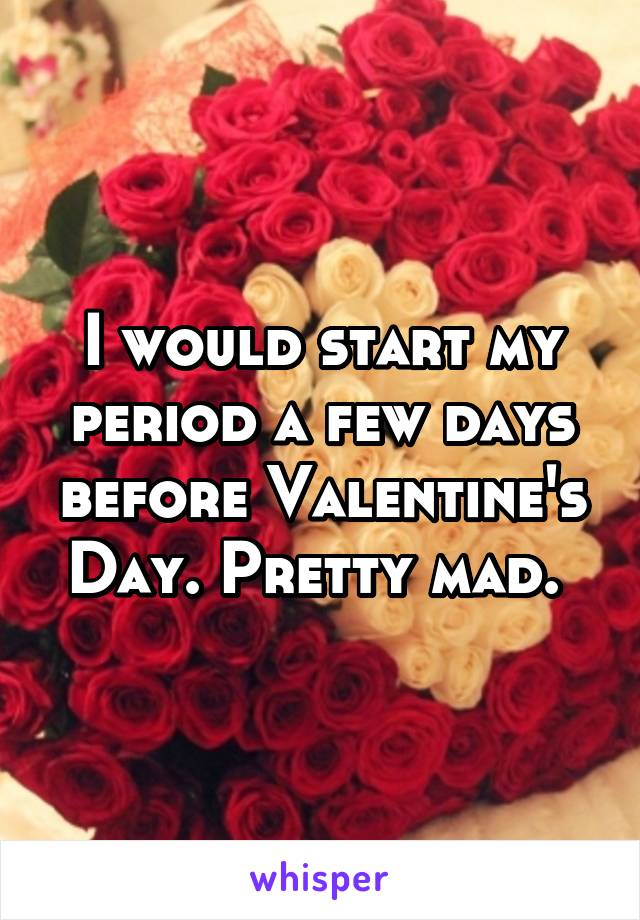 I would start my period a few days before Valentine's Day. Pretty mad.