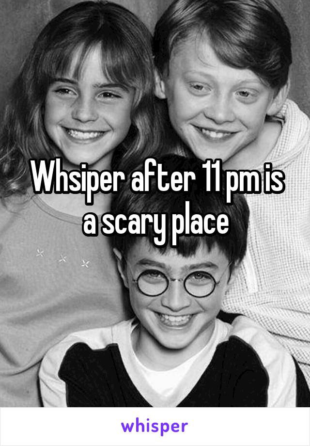 Whsiper after 11 pm is a scary place