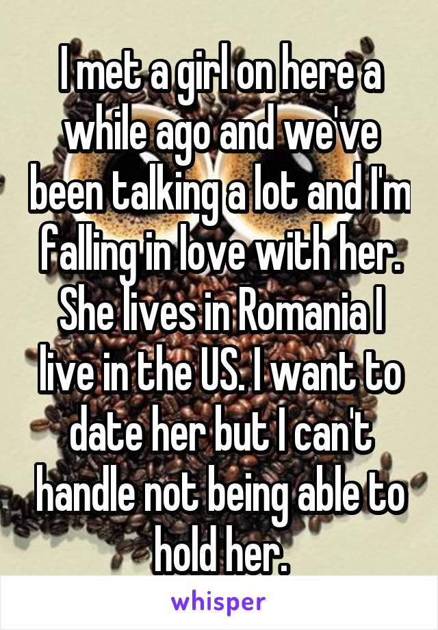 I met a girl on here a while ago and we've been talking a lot and I'm falling in love with her. She lives in Romania I live in the US. I want to date her but I can't handle not being able to hold her.