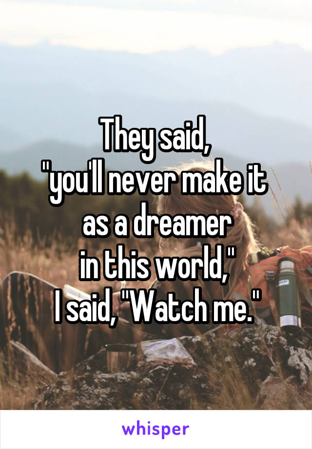"""They said,  """"you'll never make it  as a dreamer  in this world,""""  I said, """"Watch me."""""""