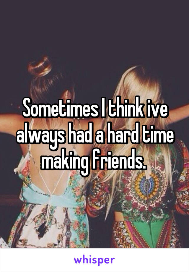 Sometimes I think ive always had a hard time making friends.