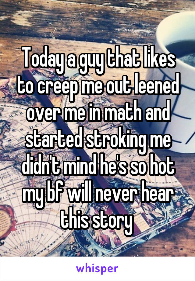 Today a guy that likes to creep me out leened over me in math and started stroking me didn't mind he's so hot my bf will never hear this story