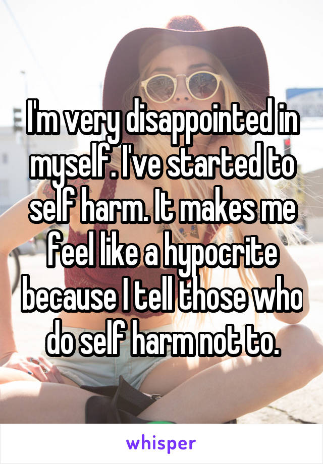 I'm very disappointed in myself. I've started to self harm. It makes me feel like a hypocrite because I tell those who do self harm not to.