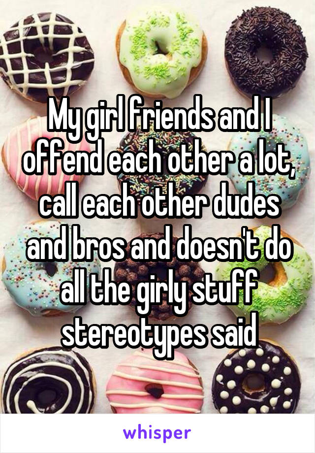 My girl friends and I offend each other a lot, call each other dudes and bros and doesn't do all the girly stuff stereotypes said