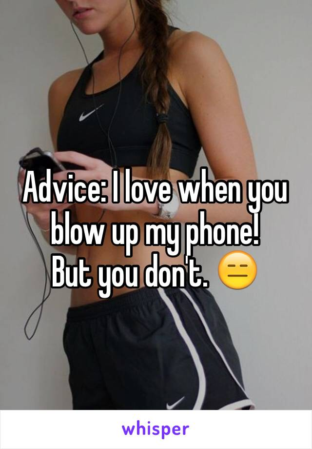 Advice: I love when you blow up my phone!  But you don't. 😑