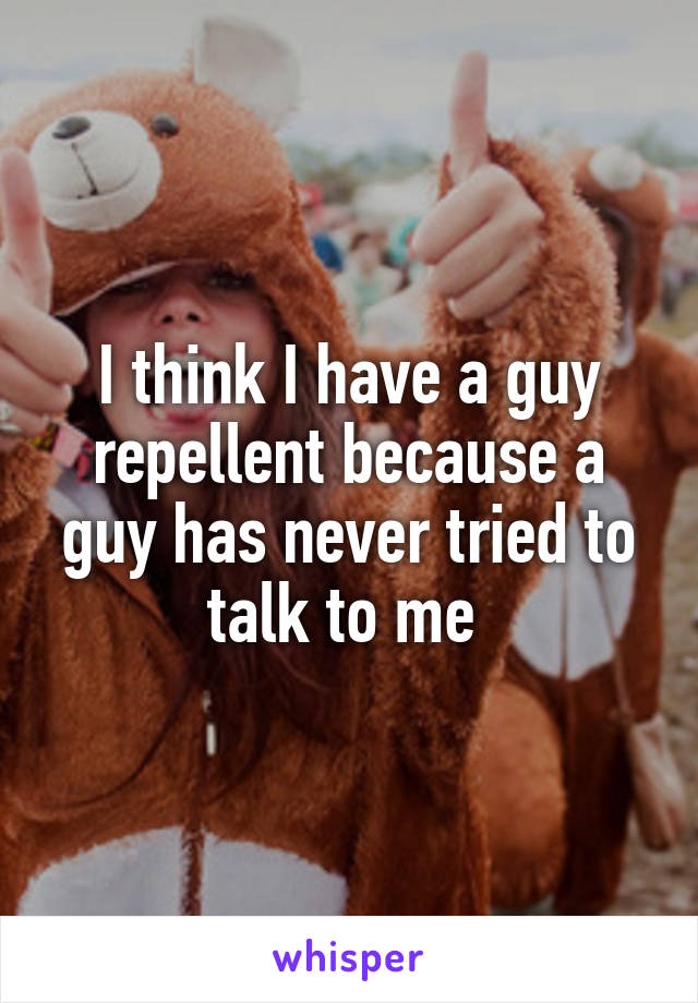 I think I have a guy repellent because a guy has never tried to talk to me