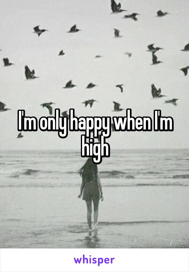 I'm only happy when I'm high