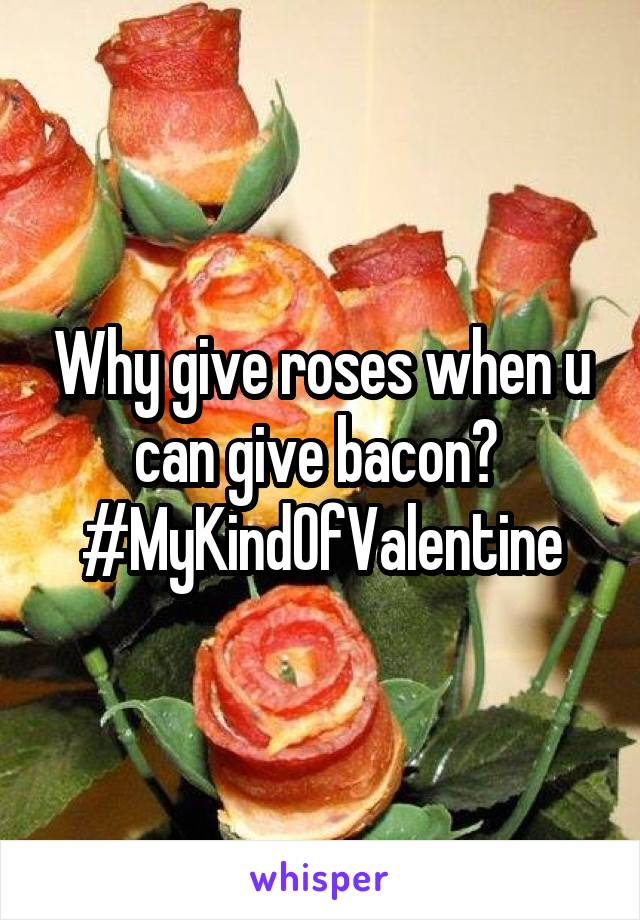Why give roses when u can give bacon?  #MyKindOfValentine