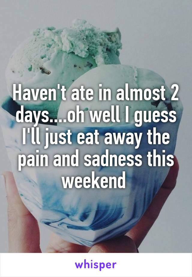 Haven't ate in almost 2 days....oh well I guess I'll just eat away the pain and sadness this weekend