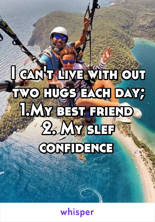 I can't live with out two hugs each day; 1.My best friend  2. My slef confidence
