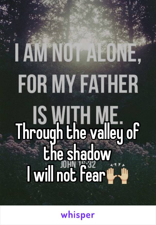Through the valley of the shadow I will not fear🙌🏼
