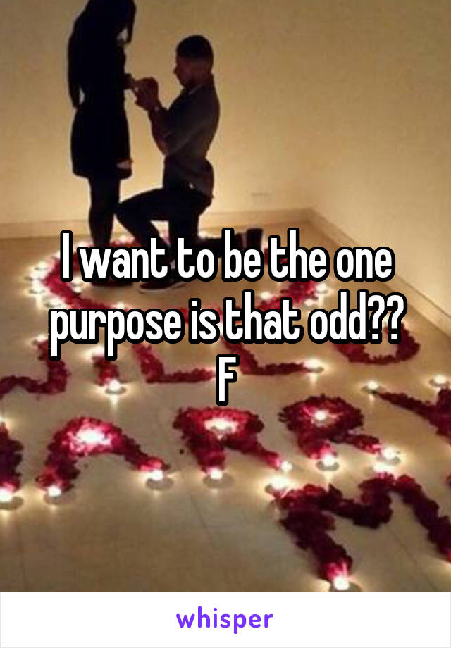 I want to be the one purpose is that odd?? F