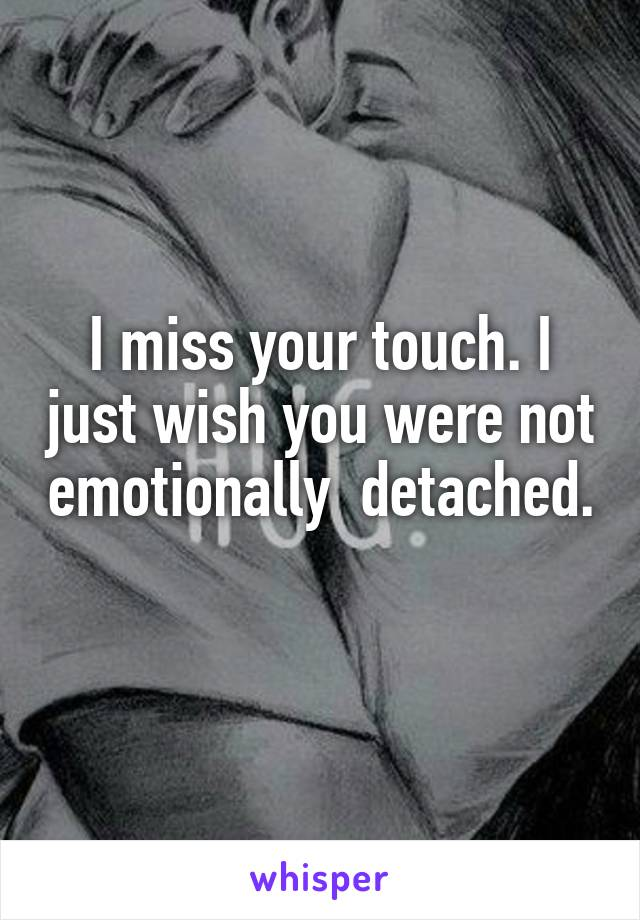 I miss your touch. I just wish you were not emotionally  detached.