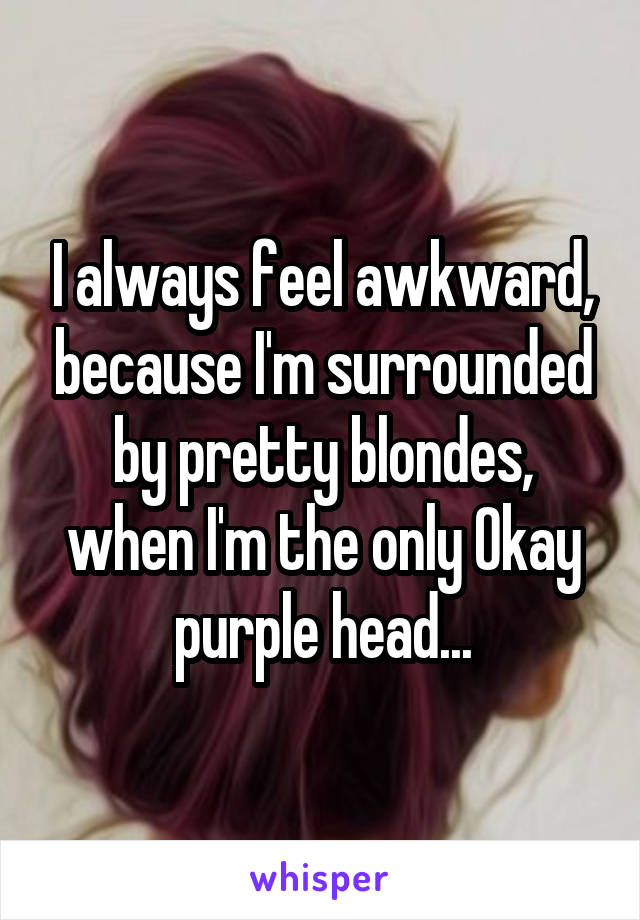 I always feel awkward, because I'm surrounded by pretty blondes, when I'm the only Okay purple head...