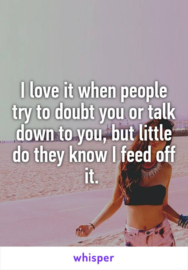 I love it when people try to doubt you or talk down to you, but little do they know I feed off it.