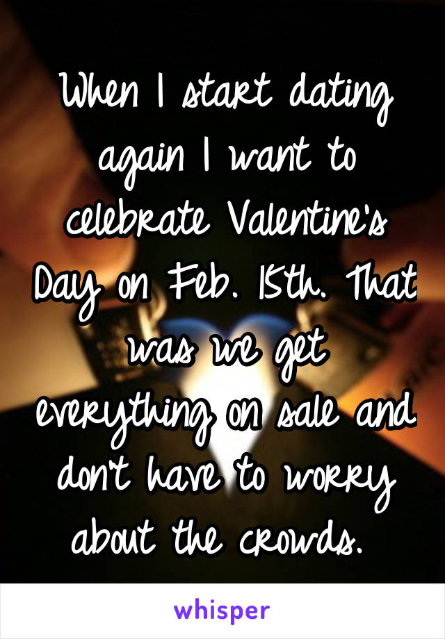 When I start dating again I want to celebrate Valentine's Day on Feb. 15th. That was we get everything on sale and don't have to worry about the crowds.